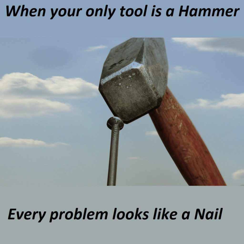 When your only tool is a hammer, every problem looks like a nail.